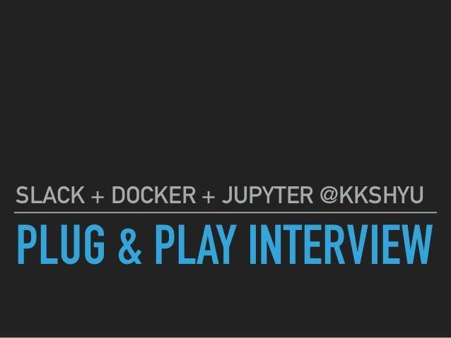 PLUG & PLAY INTERVIEW SLACK + DOCKER + JUPYTER @KKSHYU