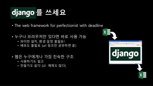 • 간단하고 작은 프로그램일 수록 거부반응도 작다 • 반복적이고 일상적인 프로그램 • 복잡한 작동은 Django 뒤로 감추기 작고 간단한 것부터!