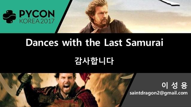 Pycon2017 이성용 Dances with the Last Samurai