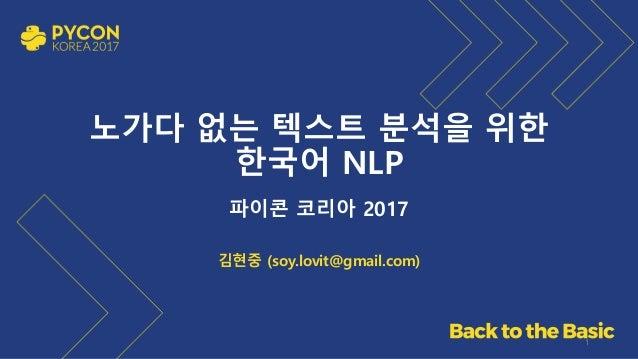 노가다 없는 텍스트 분석을 위한 한국어 NLP 파이콘 코리아 2017 김현중 (soy.lovit@gmail.com) 1