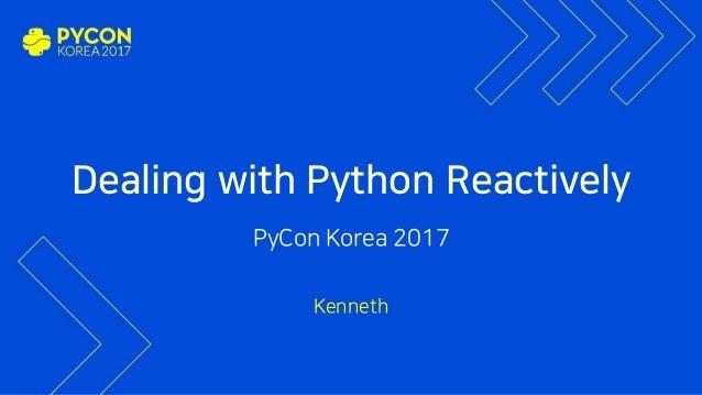 Dealing with Python Reactively PyCon Korea 2017 Kenneth