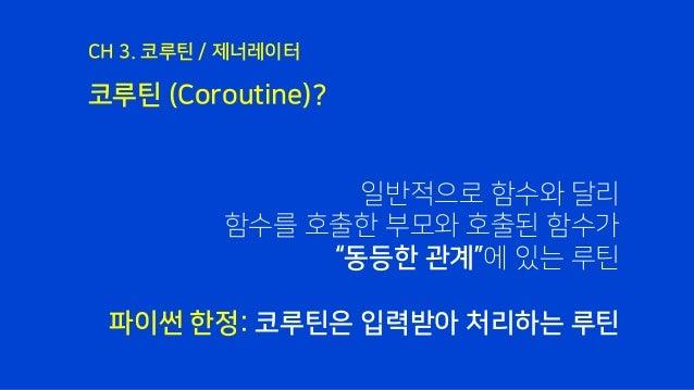 """코루틴 (Coroutine)? CH 3. 코루틴 / 제너레이터 일반적으로 함수와 달리 함수를 호출한 부모와 호출된 함수가 """"동등한 관계""""에 있는 루틴 파이썬 한정: 코루틴은 입력받아 처리하는 루틴"""