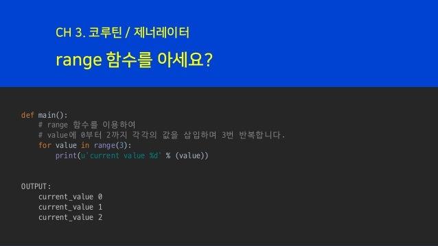 range 함수를 아세요? CH 3. 코루틴 / 제너레이터 def main(): # range 함수를 이용하여 # value에 0부터 2까지 각각의 값을 삽입하며 3번 반복합니다. for value in range(3)...