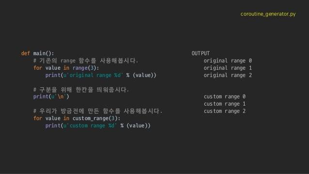 coroutine_generator.py def main(): # 기존의 range 함수를 사용해봅시다. for value in range(3): print(u'original range %d' % (value)) # ...