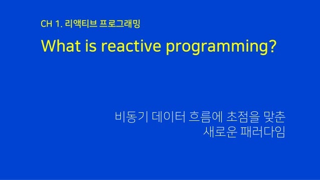 What is reactive programming? CH 1. 리액티브 프로그래밍 비동기 데이터 흐름에 초점을 맞춘 새로운 패러다임