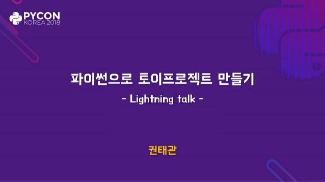 파이썬으로 토이프로젝트 만들기 권태관 - Lightning talk -