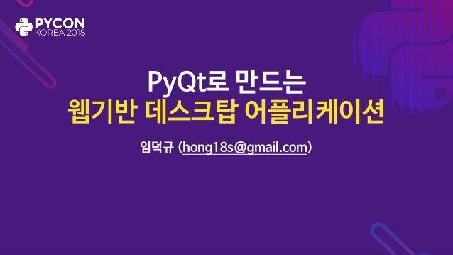 PyQt로 만드는  웹기반 데스크탑 어플리케이션 임덕규 (hong18s@gmail.com)