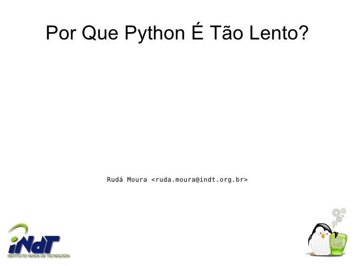 Por Que Python É Tão Lento?           Rudá Moura <ruda.moura@indt.org.br>