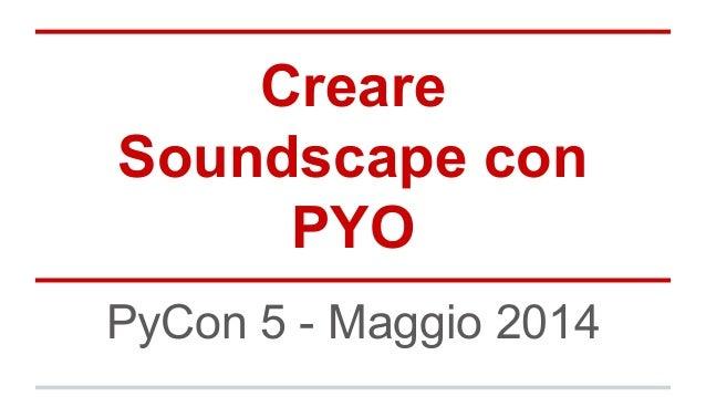Creare Soundscape con PYO PyCon 5 - Maggio 2014