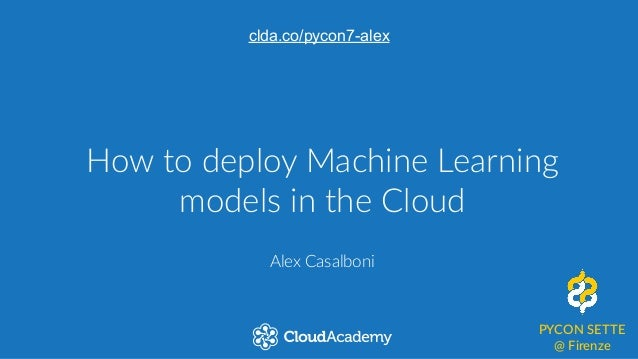 How to deploy Machine Learning  models in the Cloud Alex Casalboni PYCON SETTE  @ Firenze clda.co/pycon7-alex