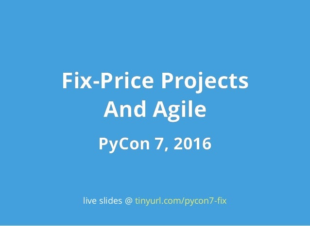 Fix-Price ProjectsFix-Price Projects And AgileAnd Agile PyCon 7, 2016PyCon 7, 2016 live slides @ tinyurl.com/pycon7-fix