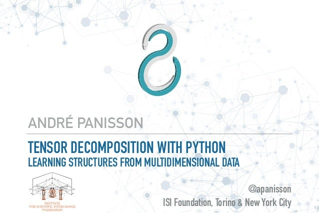 TENSOR DECOMPOSITION WITH PYTHON LEARNING STRUCTURES FROM MULTIDIMENSIONAL DATA ANDRÉ PANISSON @apanisson ISI Foundation, ...