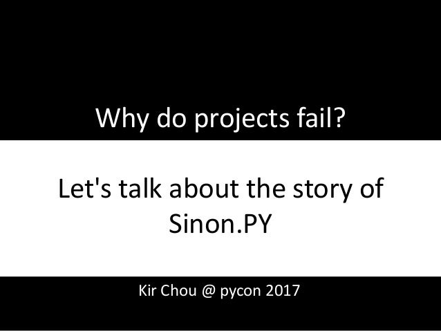 Why do projects fail? Let's talk about the story of Sinon.PY 1 Kir Chou @ pycon 2017