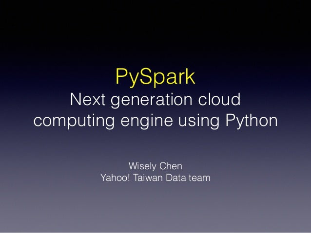 PySpark Next generation cloud computing engine using Python Wisely Chen Yahoo! Taiwan Data team