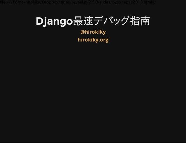 file:///home/hirokiky/Dropbox/sides/reveal.js2.5.0/slides/pyconapac2013.html#/ Django最速デバッグ指南 @hirokiky hirokiky.org