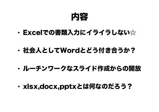 内容 • Excelでの書類入力にイライラしない☆ • 社会人としてWordとどう付き合うか? • ルーチンワークなスライド作成からの開放 • xlsx,docx,pptxとは何なのだろう?