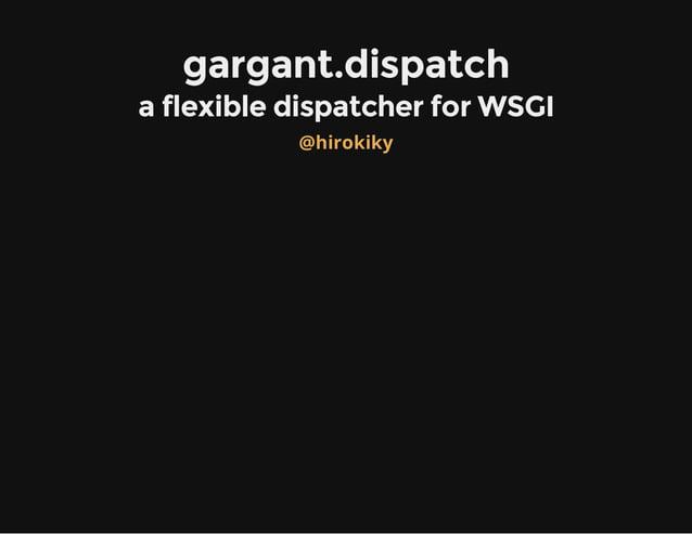 gargant.dispatch a flexible dispatcher for WSGI @hirokiky