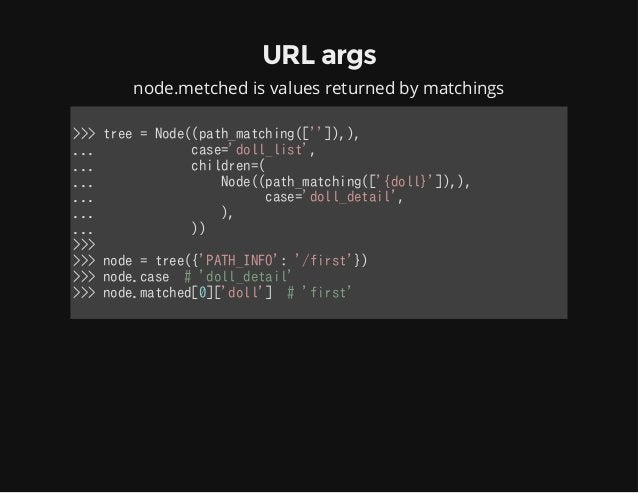 URL args node.metched is values returned by matchings >>>tree=Node((path_matching(['']),), ...case='doll_l...