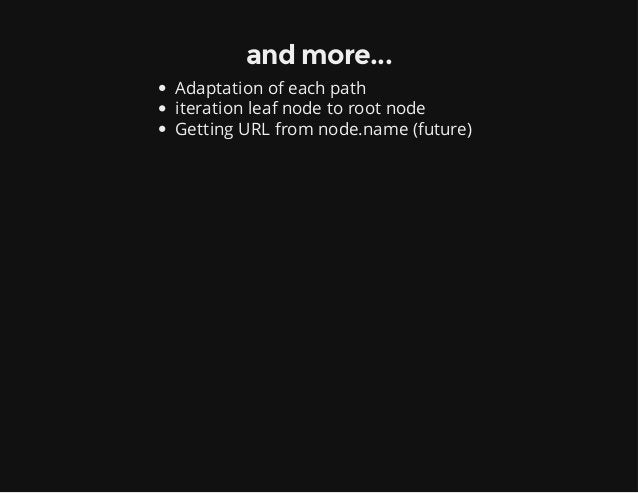 and more... Adaptation of each path iteration leaf node to root node Getting URL from node.name (future)