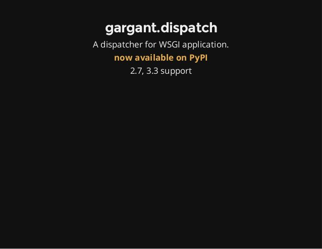 gargant.dispatch A dispatcher for WSGI application. now available on PyPI 2.7, 3.3 support