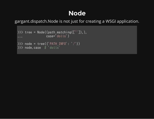 Node gargant.dispatch.Node is not just for creating a WSGI application. >>>tree=Node((path_matching(['']),), ......