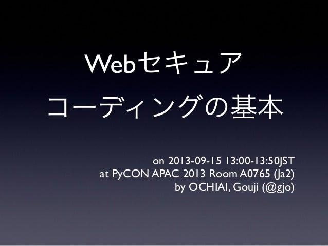 Webセキュア コーディングの基本 on 2013-09-15 13:00-13:50JST at PyCON APAC 2013 Room A0765 (Ja2) by OCHIAI, Gouji (@gjo)