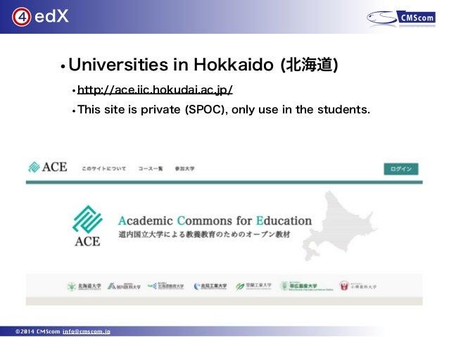 edX ©2014 CMScom info@cmscom.jp 4 •Universities in Hokkaido (北海道) •http://ace.iic.hokudai.ac.jp/ •This site is private (SP...