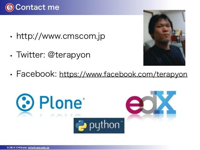 5 Contact me ©2014 CMScom info@cmscom.jp • http://www.cmscom.jp • Twitter: @terapyon • Facebook: https://www.facebook.com/...