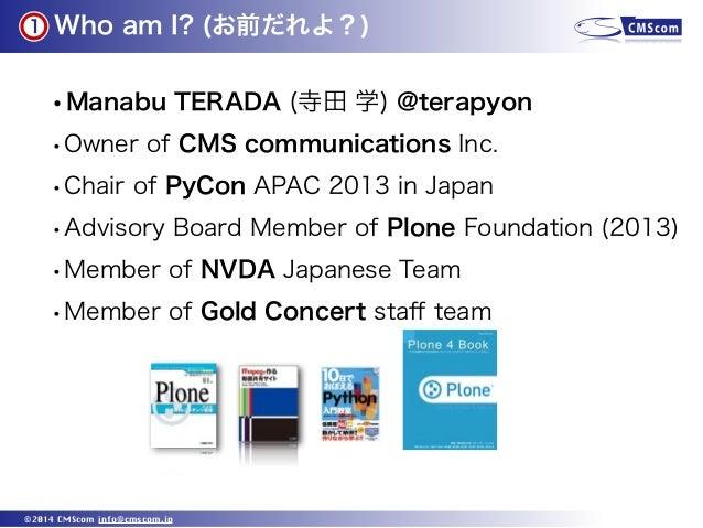 Who am I? (お前だれよ?) ©2014 CMScom info@cmscom.jp •Manabu TERADA (寺田 学) @terapyon •Owner of CMS communications Inc. •Chair of...