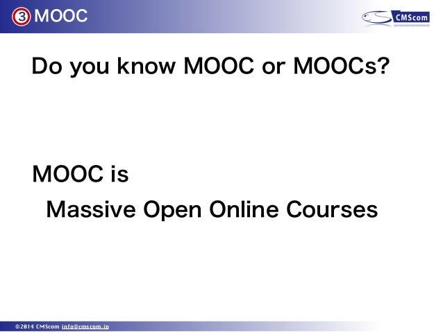 MOOC ©2014 CMScom info@cmscom.jp Do you know MOOC or MOOCs? 3 MOOC is Massive Open Online Courses