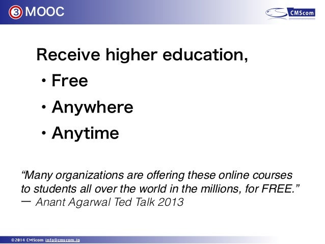 """MOOC ©2014 CMScom info@cmscom.jp 3 Receive higher education, ・Free ・Anywhere ・Anytime """"Many organizations are offering the..."""