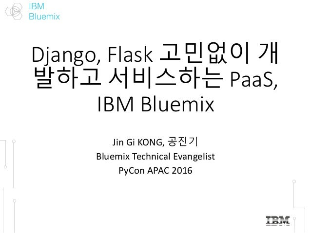 IBM Bluemix Django,Flask고민없이 개 발하고 서비스하는 PaaS, IBMBluemix Jin GiKONG,공진기 BluemixTechnicalEvangelist PyCon APAC2016