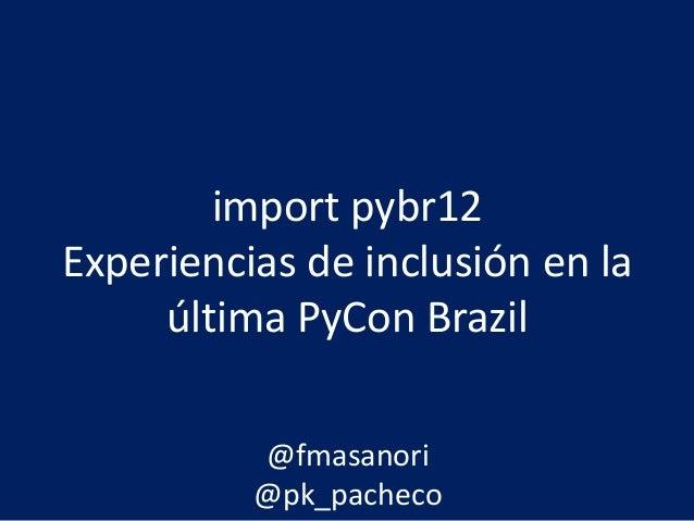 import pybr12 Experiencias de inclusión en la última PyCon Brazil @fmasanori @pk_pacheco