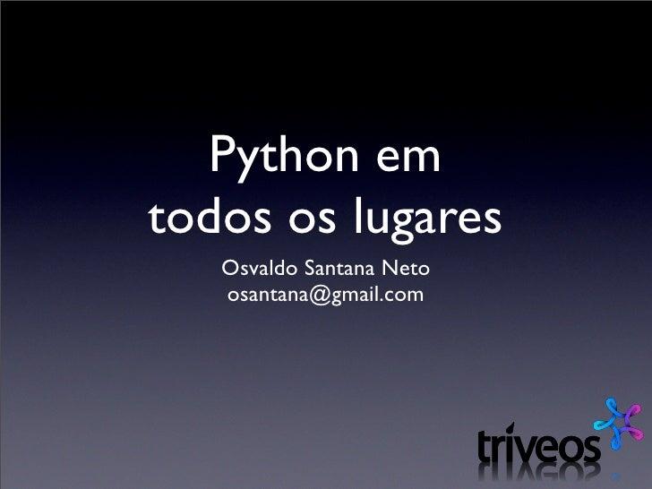 Python em todos os lugares    Osvaldo Santana Neto    osantana@gmail.com