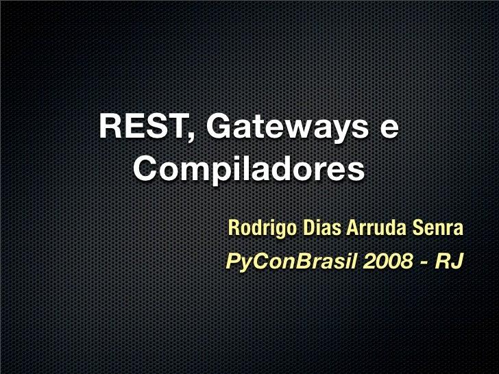 REST, Gateways e  Compiladores       Rodrigo Dias Arruda Senra       PyConBrasil 2008 - RJ