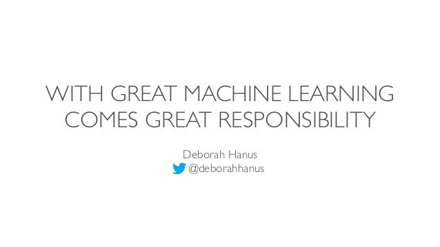 WITH GREAT MACHINE LEARNING COMES GREAT RESPONSIBILITY Deborah Hanus @deborahhanus