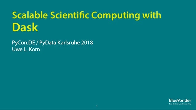 1 PyCon.DE / PyData Karlsruhe 2018 Uwe L. Korn Scalable Scientific Computing with Dask