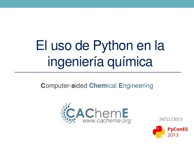 El uso de Python en la ingeniería química Computer-aided Chemical Engineering  www.cacheme.org  24/11/2013