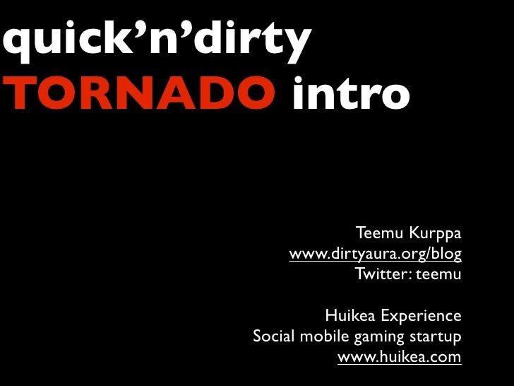 quick'n'dirty TORNADO intro                     Teemu Kurppa            www.dirtyaura.org/blog                    Twitter:...