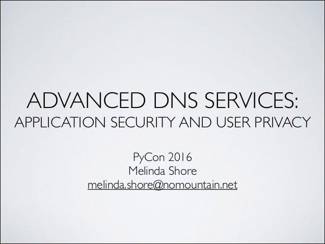 ADVANCED DNS SERVICES: APPLICATION SECURITY AND USER PRIVACY PyCon 2016 Melinda Shore melinda.shore@nomountain.net