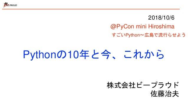 Pythonの10年と今、これから すごいPython〜広島で流行らせよう 株式会社ビープラウド 佐藤治夫 2018/10/6 @PyCon mini Hiroshima