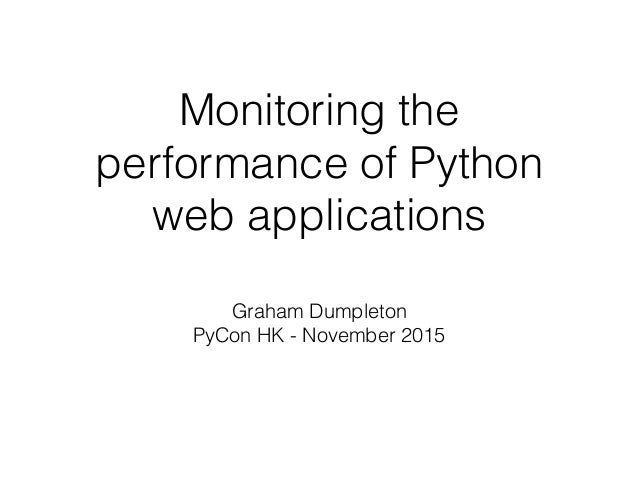 Monitoring the performance of Python web applications Graham Dumpleton PyCon HK - November 2015