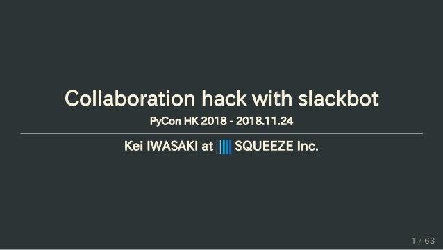 Collaboration hack with slackbot PyCon HK 2018 - 2018.11.24 Kei IWASAKI at SQUEEZE Inc. 1 / 63
