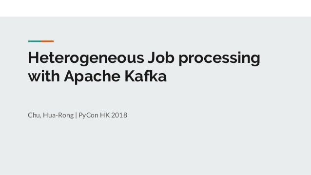 Heterogeneous Job processing with Apache Kafka Chu, Hua-Rong | PyCon HK 2018