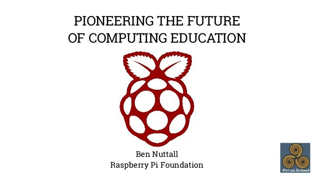 PIONEERING THE FUTURE  OF COMPUTING EDUCATION  Ben Nuttall  Raspberry Pi Foundation
