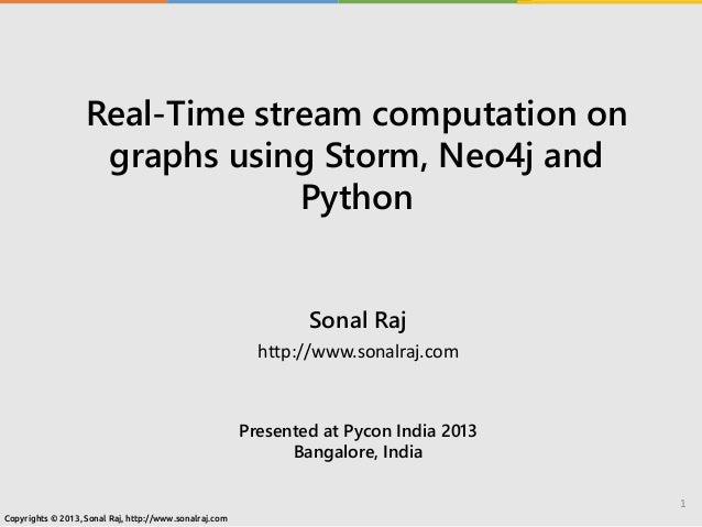 Real-Time stream computation on graphs using Storm, Neo4j and Python Sonal Raj http://www.sonalraj.com Presented at Pycon ...