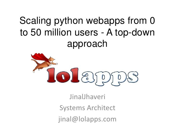 Scaling python webapps from 0 to 50 million users - A top-down approach<br />JinalJhaveri<br />Systems Architect<br />jina...