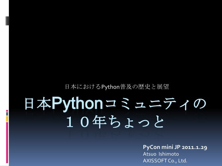 日本におけるPython普及の歴史と展望<br />日本Pythonコミュニティの10年ちょっと<br />PyCon mini JP 2011.1.29<br />Atsuo  Ishimoto<br />AXISSOFT Co., Ltd....