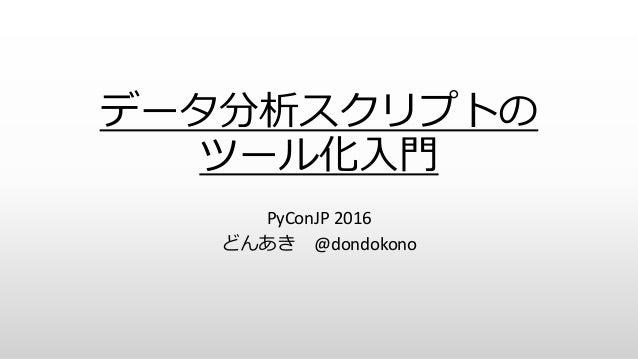 データ分析スクリプトの ツール化入門 PyConJP 2016 どんあき @dondokono