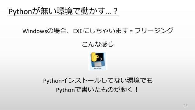Pythonが無い環境で動かす...? Windowsの場合、EXEにしちゃいます = フリージング こんな感じ Pythonインストールしてない環境でも Pythonで書いたものが動く! 14